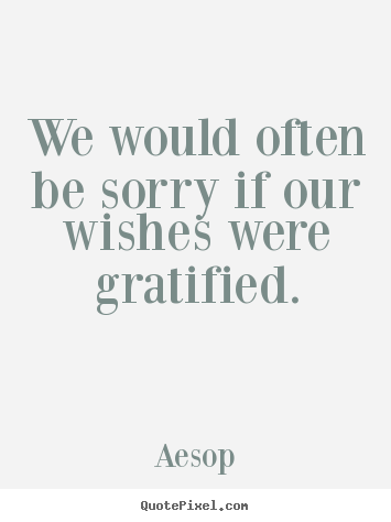 Quotes about success - We would often be sorry if our wishes were gratified.