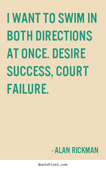 Quote about success - I want to swim in both directions at once...