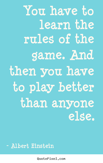 Quotes about success - You have to learn the rules of the game. and then you..