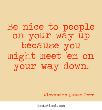 Alexandre Dumas Pere picture quotes - Be nice to people on your way up because you might.. - Success quote