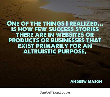 One of the things i realized... is how few success stories.. Andrew Mason famous success quotes