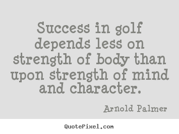 Make image quotes about success - Success in golf depends less on strength of body than upon strength..