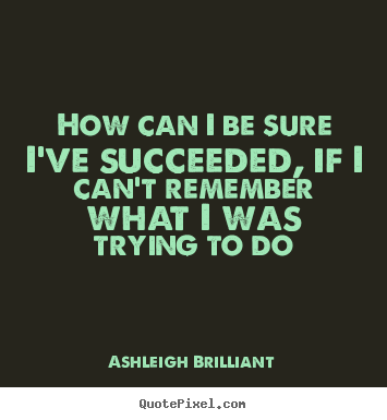 How can i be sure i've succeeded, if i can't remember what i was trying.. Ashleigh Brilliant good success quotes
