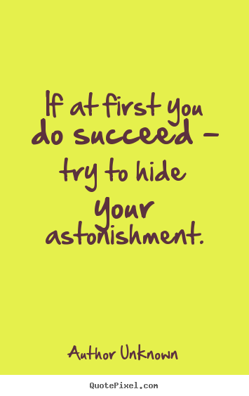 Quotes about success - If at first you do succeed - try to hide your astonishment.