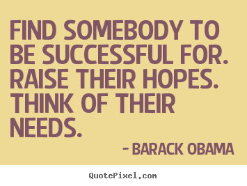 Find somebody to be successful for. raise their.. Barack Obama famous success quotes