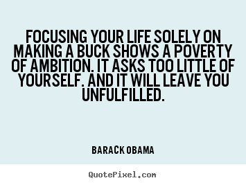 Barack Obama image quotes - Focusing your life solely on making a buck shows a poverty of ambition... - Success quotes
