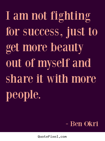 Quotes about success - I am not fighting for success, just to get more beauty out of myself and..