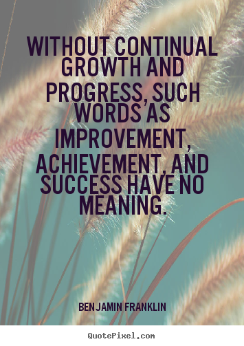 Design your own picture quotes about success - Without continual growth and progress, such words as improvement,..