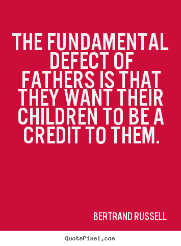 Make custom picture quotes about success - The fundamental defect of fathers is that they want their..