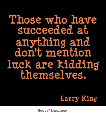 Larry King picture quotes - Those who have succeeded at anything and don't mention luck are kidding.. - Success quotes