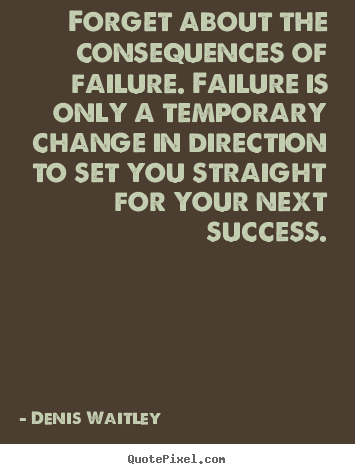 Quote about success - Forget about the consequences of failure. failure is only a temporary..