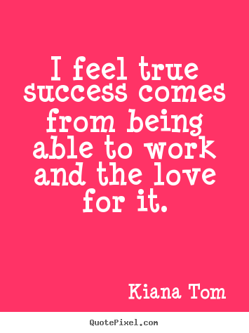 Kiana Tom image quotes - I feel true success comes from being able to work and the love for it. - Success sayings