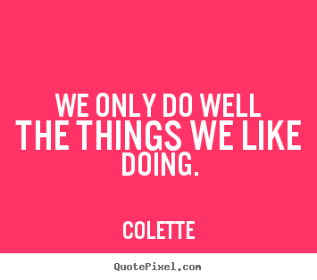Colette picture quotes - We only do well the things we like doing. - Success quotes