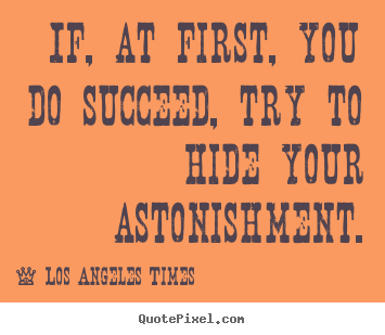 If, at first, you do succeed, try to hide your astonishment. Los Angeles Times popular success quotes
