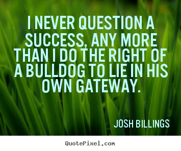 Josh Billings picture quotes - I never question a success, any more than i.. - Success quotes