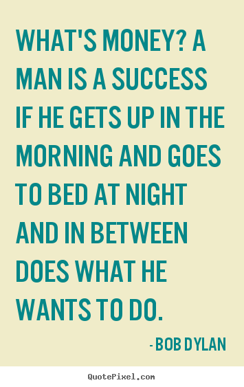 What's money? a man is a success if he gets up in the morning and.. Bob Dylan  success quotes