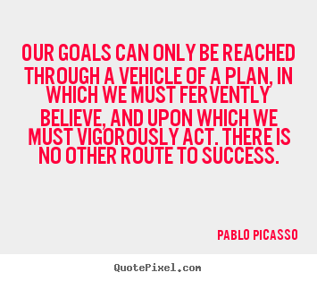 Pablo Picasso picture quote - Our goals can only be reached through a vehicle of a plan, in which.. - Success quotes