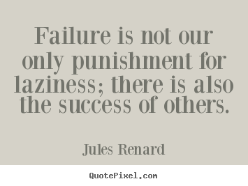Create your own picture quotes about success - Failure is not our only punishment for laziness; there..