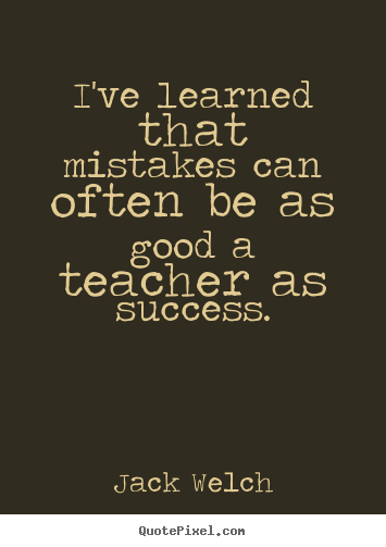 I've learned that mistakes can often be as good a teacher.. Jack Welch best success quotes