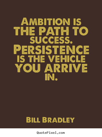 Quotes about success - Ambition is the path to success. persistence is..