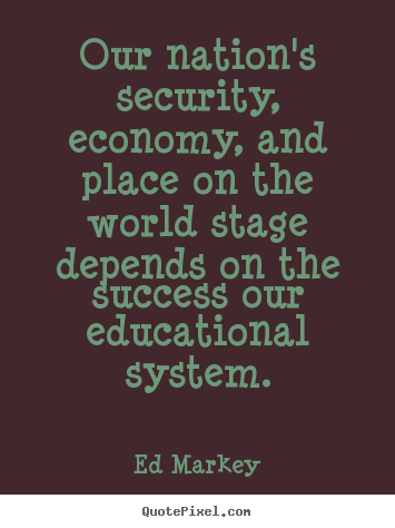Quote about success - Our nation's security, economy, and place on the world stage..