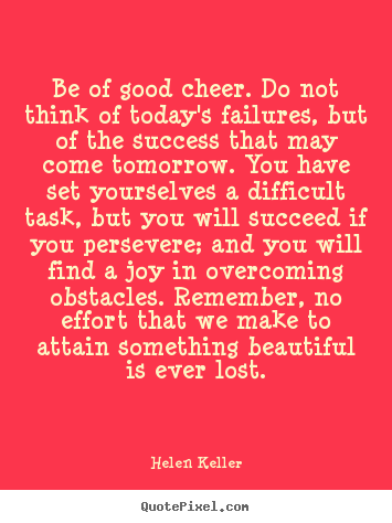 Create picture quote about success - Be of good cheer. do not think of today's failures, but of the..