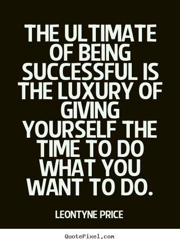 The ultimate of being successful is the luxury.. Leontyne Price  success quotes