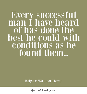 Quote about success - Every successful man i have heard of has done the best he could with..