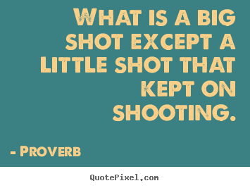 Diy picture quotes about success - What is a big shot except a little shot that kept on shooting.