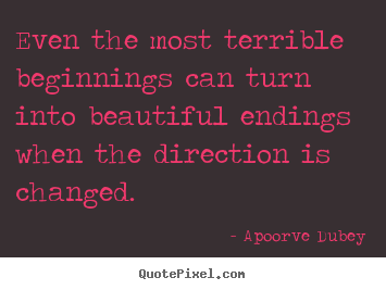 Apoorve Dubey image quote - Even the most terrible beginnings can turn into.. - Success quotes