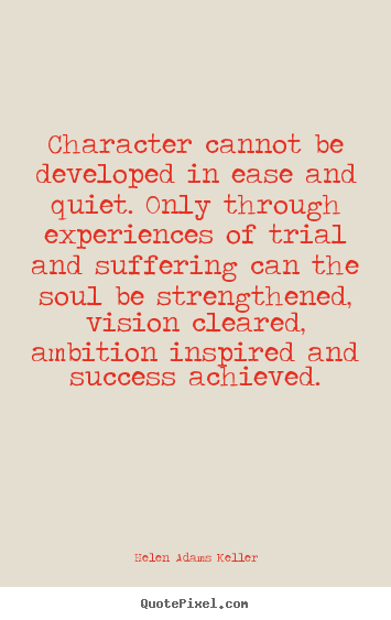 Character cannot be developed in ease and quiet. Overcoming a challenge essay