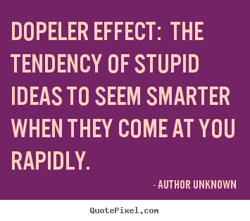 Author Unknown picture quotes - Dopeler effect: the tendency of stupid ideas to seem smarter when they.. - Success quotes