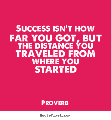 Success isn't how far you got, but the distance you traveled from where.. Proverb  success quotes