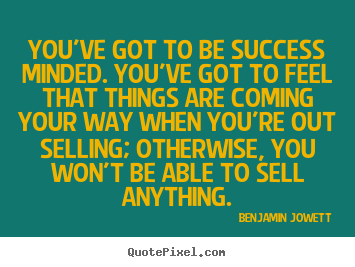 You've got to be success minded. you've got to.. Benjamin Jowett famous success quotes