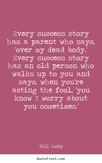 Success quotes - Every success story has a parent who says, 'over my dead..