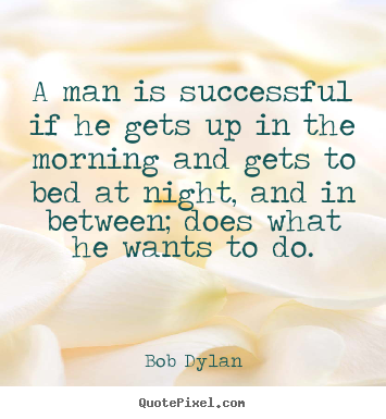 Quotes about success - A man is successful if he gets up in the morning..