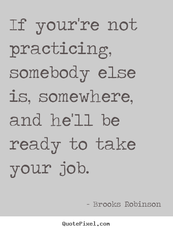 If your're not practicing, somebody else is, somewhere, and he'll.. Brooks Robinson famous success quote