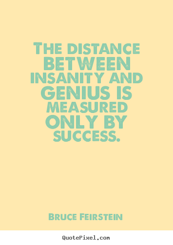 Bruce Feirstein picture quotes - The distance between insanity and genius is measured.. - Success quote