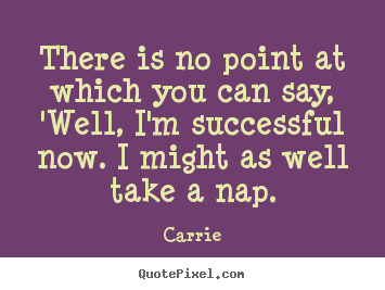 Carrie picture quotes - There is no point at which you can say, 'well, i'm.. - Success quotes