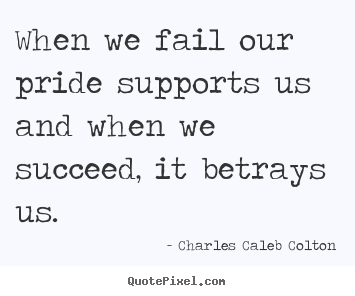 Diy picture quote about success - When we fail our pride supports us and when..