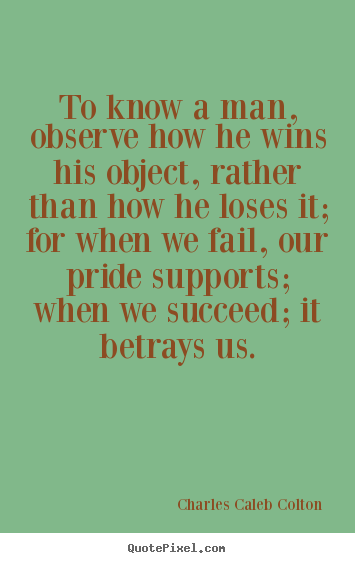 Charles Caleb Colton picture quotes - To know a man, observe how he wins his object, rather than how he loses.. - Success quotes