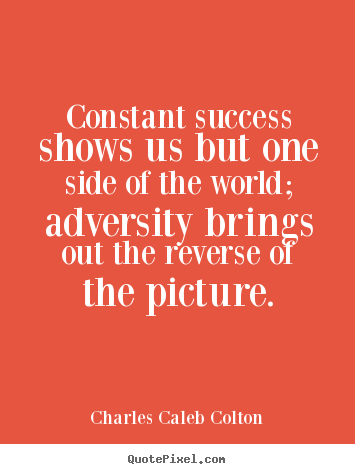 Create picture quotes about success - Constant success shows us but one side of the world; adversity brings..