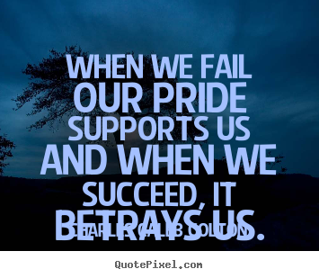 Success quotes - When we fail our pride supports us and when..