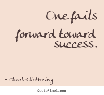 One fails forward toward success. Charles Kettering  success quotes