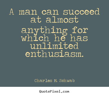 Success quotes - A man can succeed at almost anything for which he has unlimited enthusiasm.
