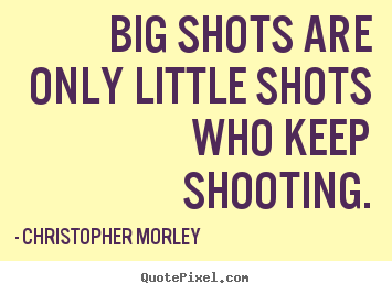 Quotes about success - Big shots are only little shots who keep shooting.