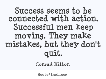 Diy picture quotes about success - Success seems to be connected with action. successful men keep moving...
