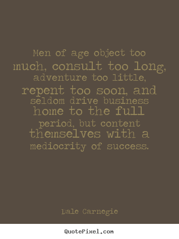 Dale Carnegie picture quotes - Men of age object too much, consult too long,.. - Success quotes