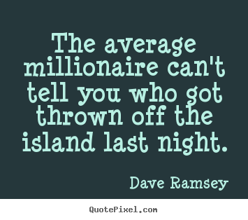 Quote about success - The average millionaire can't tell you who got thrown off the island..