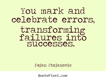 You mark and celebrate errors, transforming failures.. Dejan Stojanovic top success quotes